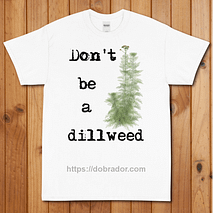Don't be a Dillweed T-Shirt
