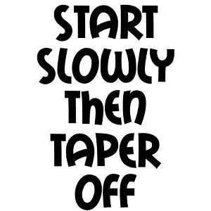 Start Slowly Then Taper Off