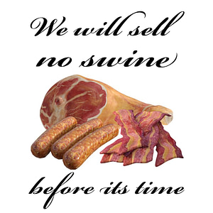 We Will Sell no Swine Before its Time